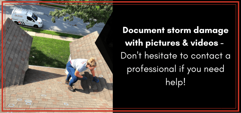 Document storm damage with pictures and videos- don't hesitate to contact a professional if you need help!