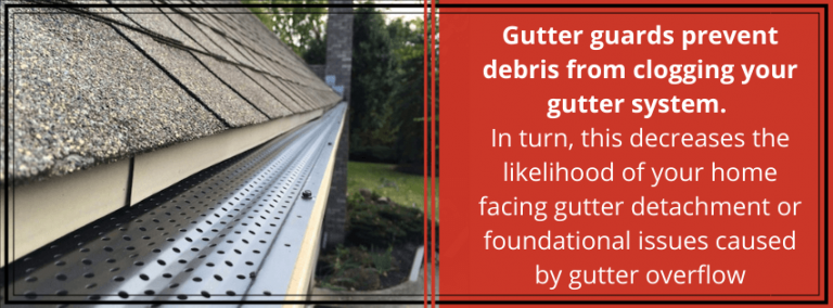 Gutter guards prevent debris from clogging your gutter system. In turn, this decreases the likelihood of your home facing gutter detachment or foundational issues caused by gutter overflow