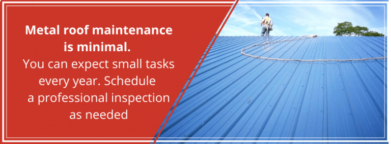 Metal roof maintenance is minimal. You can expect small tasks every year. Schedule a professional inspection as needed